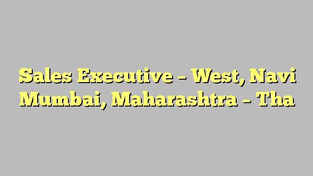 Sales Executive - West, Navi Mumbai, Maharashtra - Tha