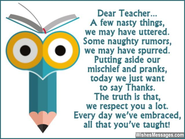 A few nasty things, we may have uttered. Some naughty rumors, we may have spurred. Putting aside our mischief and pranks, today we just want to say Thanks. The truth is that, we respect you a lot. Every day we've embraced, all that you've taught. via WishesMessages.com