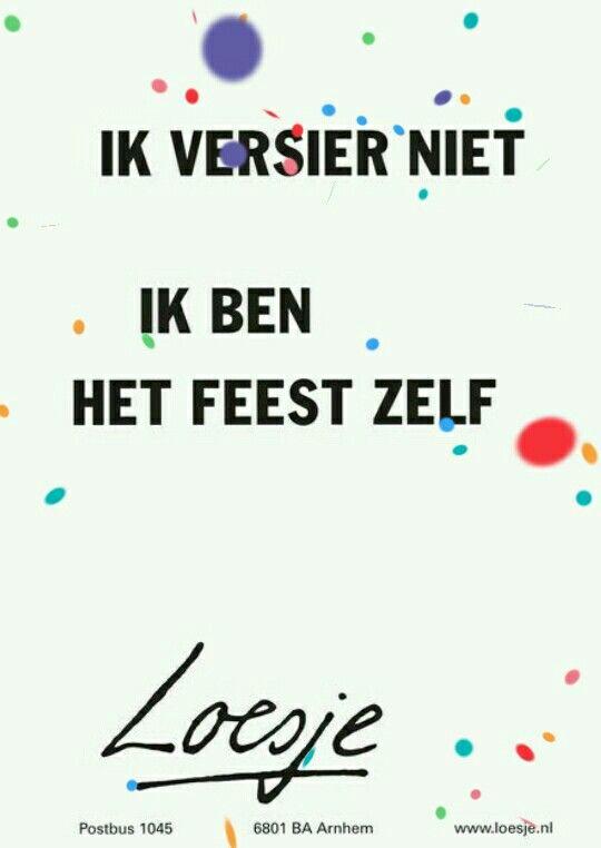 Ik versier niet. Ik ben het feest zelf #Loesje
