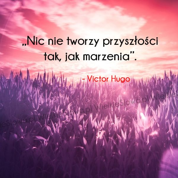 Nic nie tworzy przyszłości tak jak... #Hugo-Victor,  #Marzenia-i-pragnienia, #Przyszłość