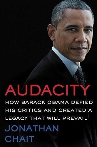 Audacity How Barack Obama Defied His Critics and Created a Legacy Jonathan Chat