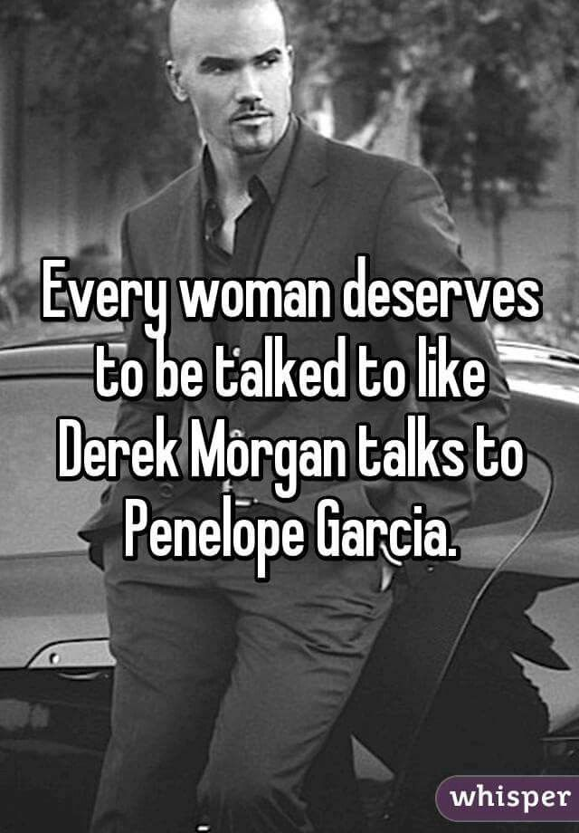 Every woman deserves to be talked to like Derek Morgan talks to Penelope Garcia