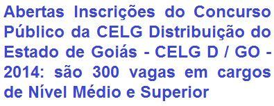 A CELG Distribuição do Estado de Goiás - CELG D / GO, torna público que fará realizar Concurso Público destinado a selecionar 300 candidatos para o provimento de cargos de Nível Médio, Técnico e Superior do quadro de pessoal da CELG D. Haverá oportunidades nas regionais de: Goiânia, Anápolis, Luziânia e Rio Verde. As remunerações podem atingir o valor de R$ 3.630,00 (três mil, seiscentos e trinta reais).