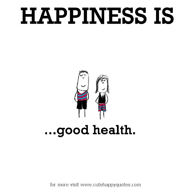 Happiness is, good health. - Cute Happy Quotes
