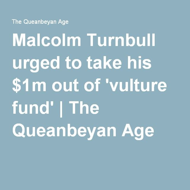 Malcolm Turnbull urged to take his $1m out of 'vulture fund' | The Queanbeyan Age  http://www.queanbeyanage.com.au/story/2395356/malcolm-turnbull-urged-to-take-his-1m-out-of-vulture-fund/
