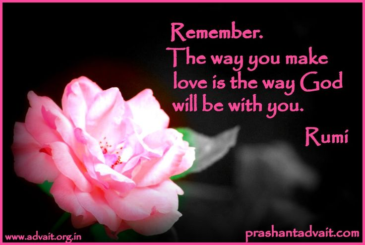 Remember. The way you make love is the way God will be with you. ~ Rumi #Rumi #ShriPrashant #Advait #love #God #reflection Read at:- prashantadvait.com Watch at:- www.youtube.com/c/ShriPrashant Website:- www.advait.org.in Facebook:- www.facebook.com/prashant.advait LinkedIn:- www.linkedin.com/in/prashantadvait Twitter:- https://twitter.com/Prashant_Advait
