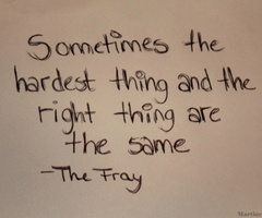 Sometimes the hardest thing and the right thing are the same thing. - The Fray