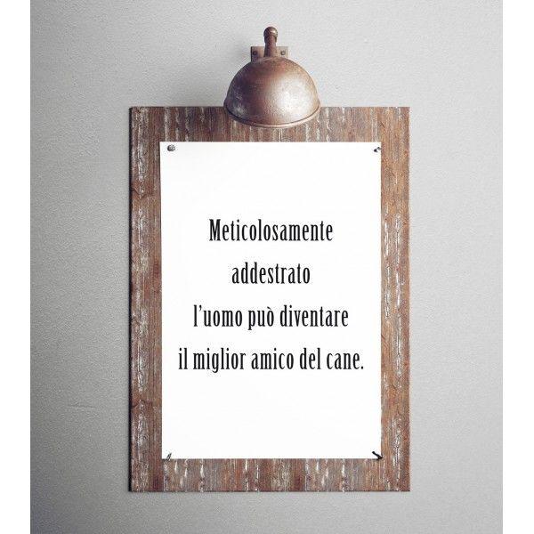"""Poster con #frase """"Meticolosamente addestrato l'uomo può diventare il miglior amico del #cane."""" (a partire da euro 15,90)"""