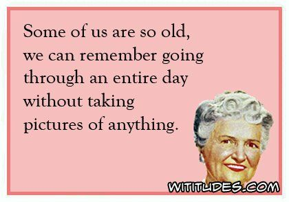 some-us-so-old-can-remember-going-entire-day-without-taking-pictures-anything-ecard