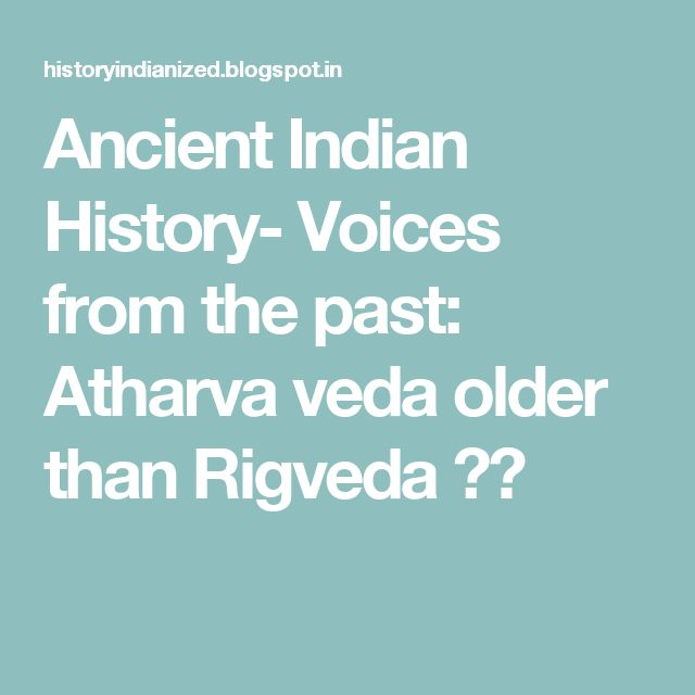 Ancient Indian History- Voices from the past: Atharva veda older than Rigveda ??