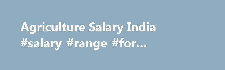 Agriculture Salary India #salary #range #for #pharmacy #tech http://currency.nef2.com/agriculture-salary-india-salary-range-for-pharmacy-tech/  # Salary of B.Sc Agriculture Graduates Agricultural operations, though the biggest economic activity in India employing the largest number of people, is still underdeveloped sector. Mostly unskilled labour with nil training are engaged in agricultural employment, therefore their per capita productivity is very low. Educated, trained and even…