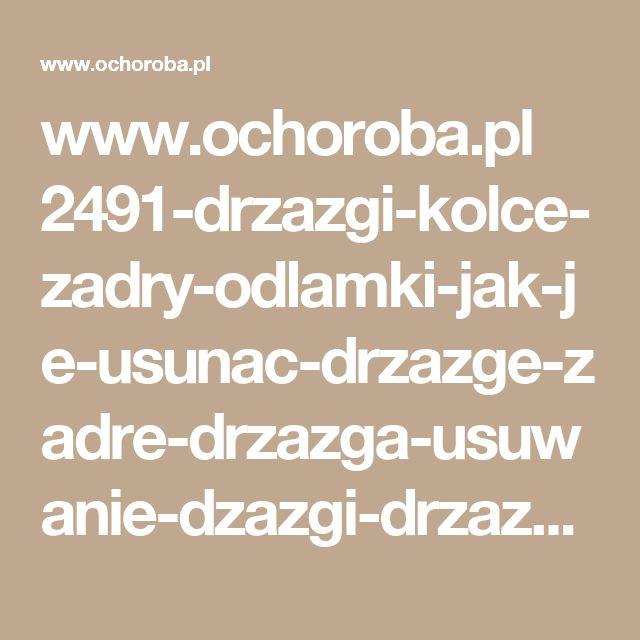 www.ochoroba.pl 2491-drzazgi-kolce-zadry-odlamki-jak-je-usunac-drzazge-zadre-drzazga-usuwanie-dzazgi-drzazgi-jak-usunac-kolec