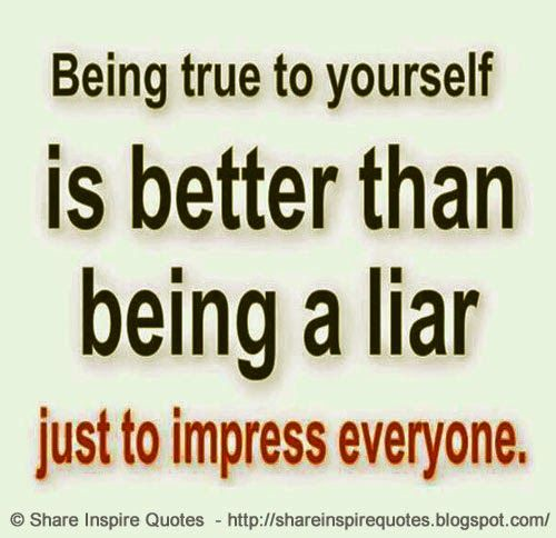 Being true to yourself is better than being a liar just to impress everyone.  #Life #lifelessons #lifeadvice #lifequotes #quotesonlife #lifequotesandsayings #true #better #liar #impress #shareinspirequotes #share #inspire #quotes #whatsapp
