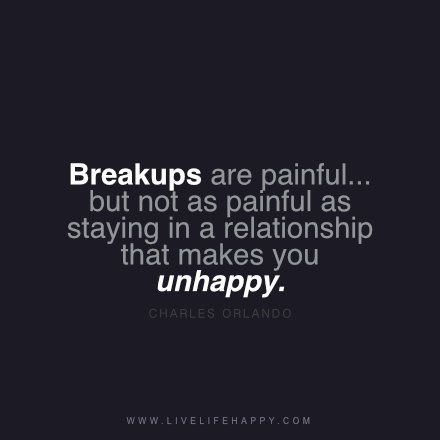 """""""Breakups are painful... but not as painful as staying in a relationship that makes you unhappy."""" - Charles Orlando www.livelifehappy.com"""