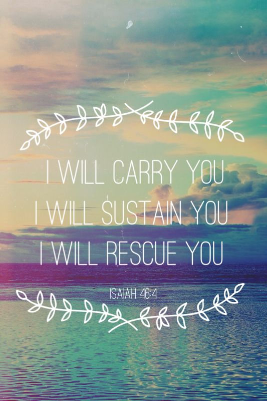 Isaiah 46:4 Even to your old age and gray hairs, I am He. I am he who will sustain you. I have made you and I will carry you;     I will sustain you and I will rescue you.