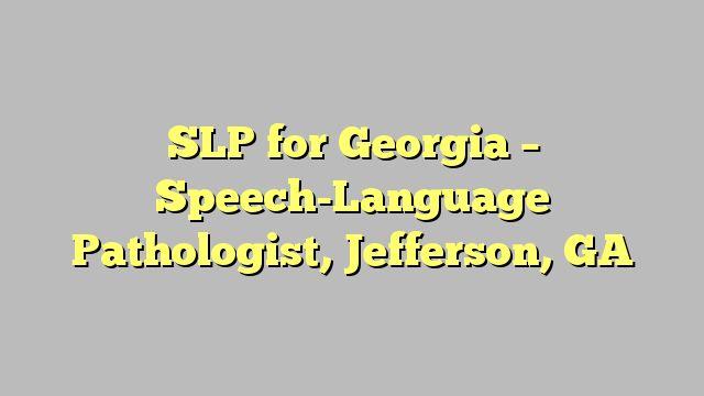SLP for Georgia - Speech-Language Pathologist, Jefferson, GA