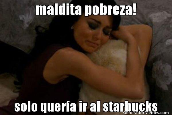 maldita pobreza! solo quer�a ir al starbucks  - Meme Teresa llorando