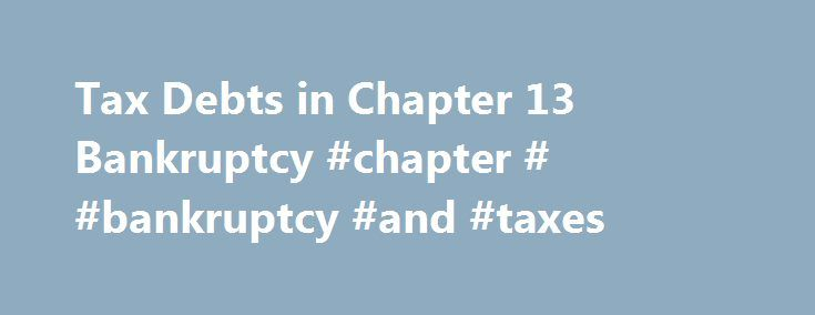 Tax Debts in Chapter 13 Bankruptcy #chapter # #bankruptcy #and #taxes http://ohio.remmont.com/tax-debts-in-chapter-13-bankruptcy-chapter-bankruptcy-and-taxes/  # Tax Debts in Chapter 13 Bankruptcy How a tax debt will be treated in Chapter 13 bankruptcy depends on whether it's a priority or nonpriority tax obligation. Priority tax debts are not dischargeable in bankruptcy and you must pay them off in full through your Chapter 13 repayment plan. In contrast, nonpriority tax obligations are…