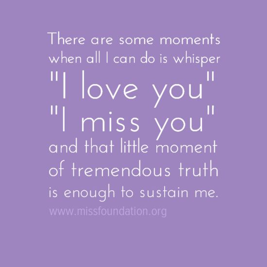 there are some moments when all i can do is whisper, i love you, i miss you...
