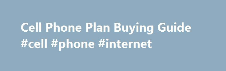 Cell Phone Plan Buying Guide #cell #phone #internet http://mobile.remmont.com/cell-phone-plan-buying-guide-cell-phone-internet/  Cell Phone Plan Buying Guide What the best cell phone plan has Fair plan pricing and flexibility. In addition to a competitive price, plans should offer flexibility so you can sign up for just the devices or amount of data that you need. Good performance. Calls should go through consistently, with good voice quality. DataRead More