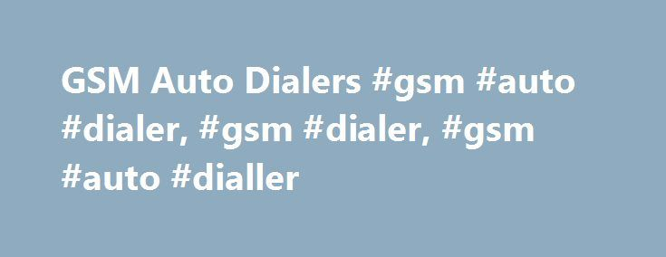 GSM Auto Dialers #gsm #auto #dialer, #gsm #dialer, #gsm #auto #dialler http://pakistan.remmont.com/gsm-auto-dialers-gsm-auto-dialer-gsm-dialer-gsm-auto-dialler/  # GSM Auto Dialers Name: GSM Auto DialerModel: GSM Auto Dialer For Existing Alarm Systems GSM Auto Dialer Introduction: This GSM Auto Dialer is a device which built-in with GSM Module can enable your existing hardwired alarm system using GSM cellular network, rather than telephone line network for alarm transmission. It doesn't have…