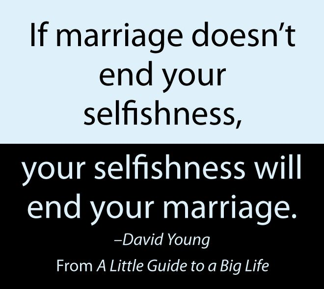 If marriage doesn't end your selfishness, your selfishness will end your marriage. -David Young #ALittleGuide
