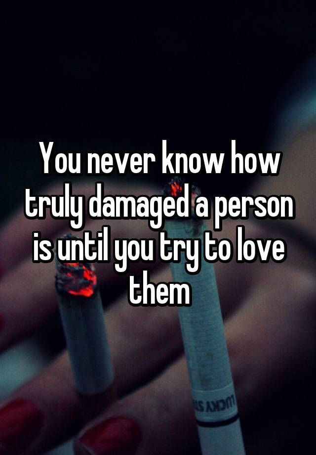 """You never know how truly damaged a person is until you try to love them"""