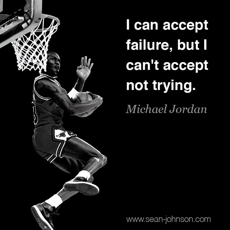 I can accept failure, but I can't accept not trying.    ~Michael Jordan #quote #hustle