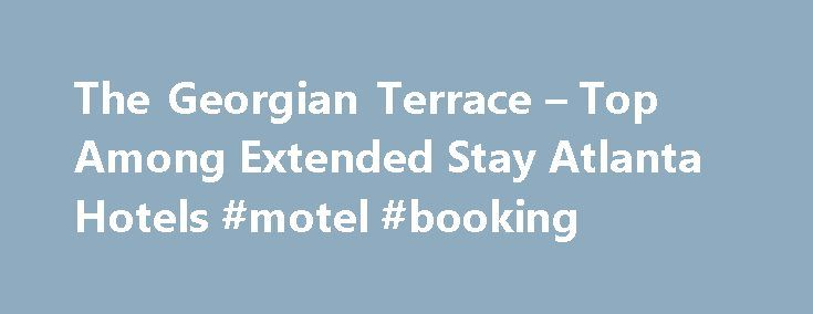 The Georgian Terrace – Top Among Extended Stay Atlanta Hotels #motel #booking http://hotels.remmont.com/the-georgian-terrace-top-among-extended-stay-atlanta-hotels-motel-booking/  #extended stay motels weekly rates # Top Among Extended Stay Hotels in Atlanta The Best in Extended Stay Hotels Corporate Housing We're a smoke-free hotel providing secure, onsite Midtown parking and a dedicated concierge service. Two of Atlanta's favorite eateries are right off our lobby, and we're directly across…