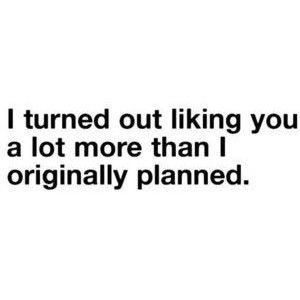 I turned out liking you a lot more than I originally planned.