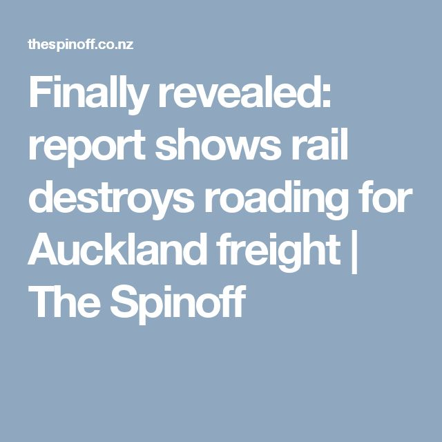 Finally revealed: report shows rail destroys roading for Auckland freight |  The Spinoff