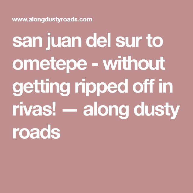 san juan del sur to ometepe - without getting ripped off in rivas! — along dusty roads
