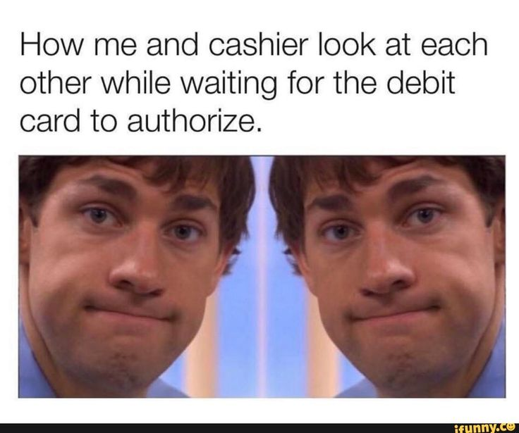 How me and cashier look at each other while waiting for