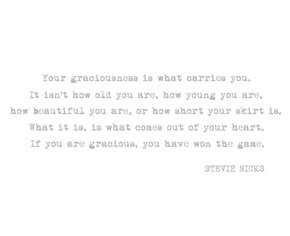 Your graciousness is what carried you. It isn't how old you are, how young you are, how beautiful you are, or how short your skirt is. What it is, is what comes out of your heart. If you are gracious, you have won the game -- Stevie Nicks