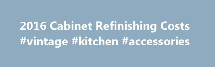 2016 Cabinet Refinishing Costs #vintage #kitchen #accessories http://kitchen.nef2.com/2016-cabinet-refinishing-costs-vintage-kitchen-accessories/  #kitchen cabinet refinishing # How Much Does it Cost to Refinish Cabinets? A great way to breathe new life into your old cabinets is to have them refinished. Refinishing is a process whereby the old paint or stain is removed, the surface is sanded and repaired, and new, paint, stain, or varnish is applied to the bare wood. By refinishing your…