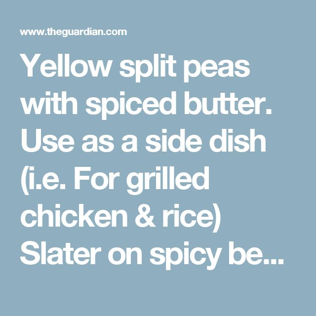 Yellow split peas with spiced butter. Use as a side dish (i.e. For grilled chicken & rice)   Slater on spicy bean recipes for when it's cold outside | Life and style | The Guardian