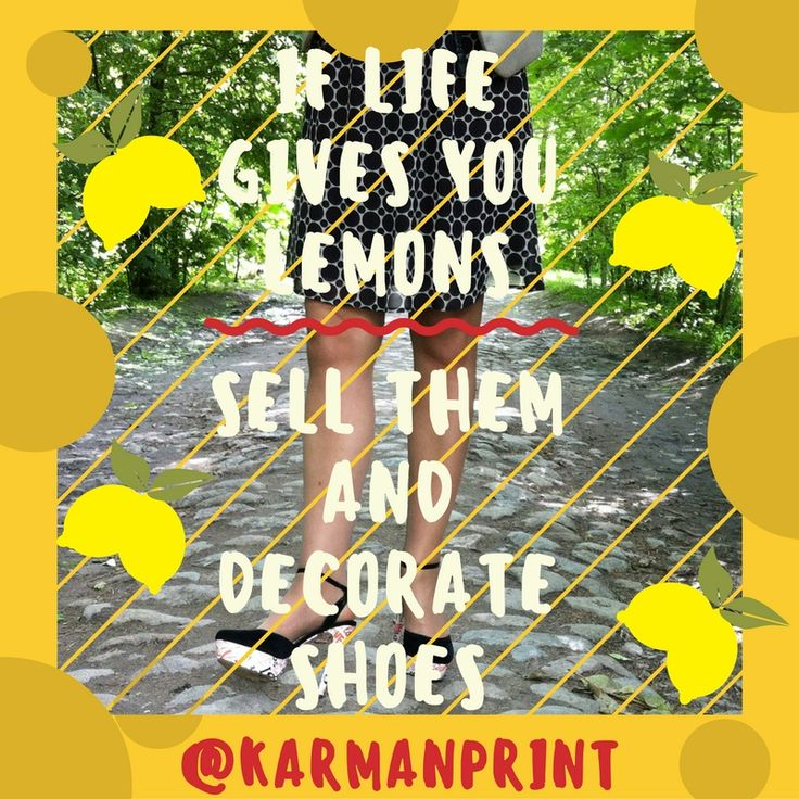 IF LIFE GIVES YOU LEMONS, SELL THEM AND DECORATE SHOES