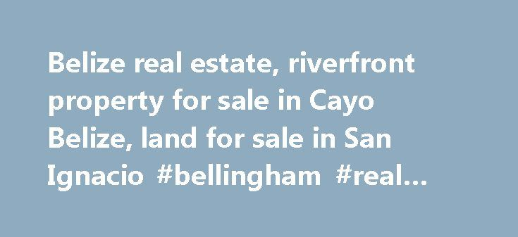 Belize real estate, riverfront property for sale in Cayo Belize, land for sale in San Ignacio #bellingham #real #estate http://real-estate.remmont.com/belize-real-estate-riverfront-property-for-sale-in-cayo-belize-land-for-sale-in-san-ignacio-bellingham-real-estate/  #real estate belize # Riverfront & Farmland Specialists Cayo s just wild enough to satisfy your pioneer spirit, yet to still be comfortable. Here you ll find a casual sophistication in the melting pot of peoples and cultures – a…