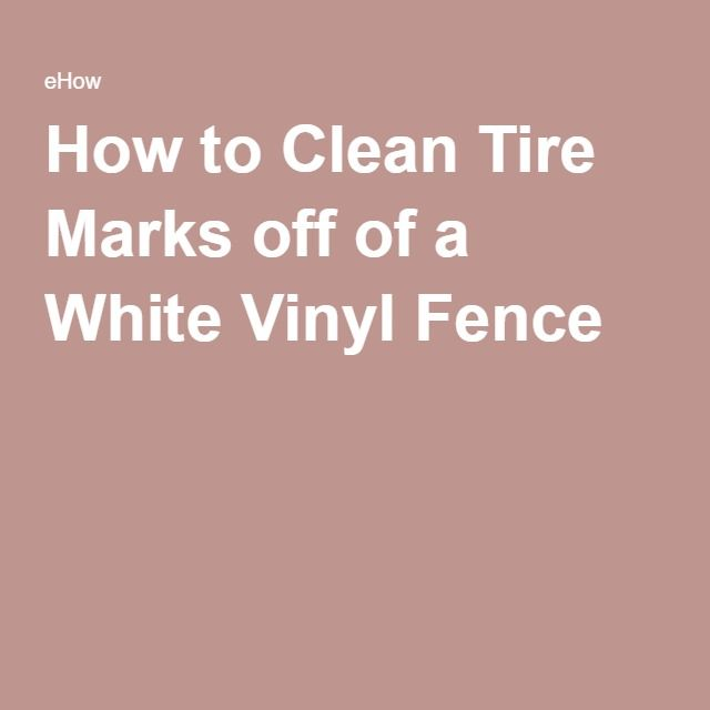 How To Clean Tire Marks Off Of A White Vinyl Fence