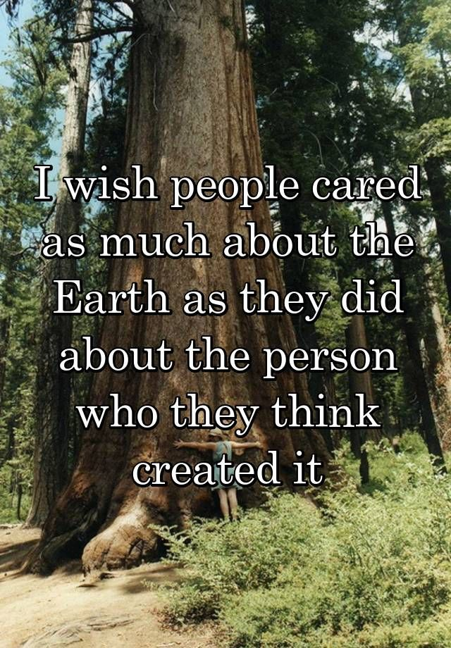 """""""I wish people cared as much about the Earth as they did about the person who they think created it"""""""
