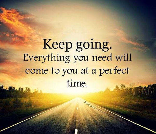 Keep going. Everything you need will come to you at a perfect time.
