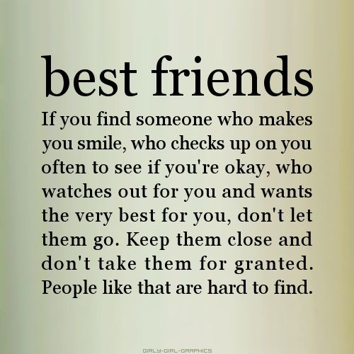 best friends - If you find someone who makes you smile, who checks up on your often to see if you're okay, who watches out for you, don't let them go. Keep them close and don't take them for granted. People like that are hard to find.