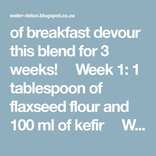 of breakfast devour this blend for 3 weeks!   Week 1: 1 tablespoon of flaxseed flour and 100 ml of kefir   Week 2: 2 tablespoons of flaxseed flour and 100 ml of kefir   Week 3: 3 tablespoons of flaxseed flour and 150 ml of kefir Important: Do not follow this diet more than once per year because it's enough and you don't need to force or waste your body. Stay Healthy! Remember: Eat flaxseed flour and kefir for breakfast, then drink one glass of nectar water if you have such a filt...