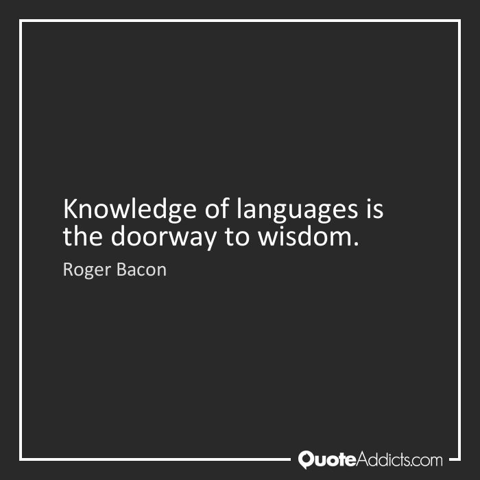 Knowledge of languages is the doorway to wisdom. - Roger Bacon #1