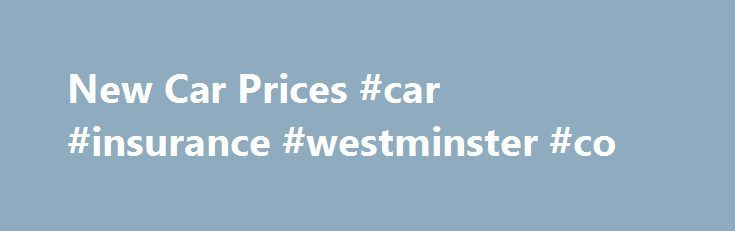 New Car Prices #car #insurance #westminster #co http://indianapolis.nef2.com/new-car-prices-car-insurance-westminster-co/  New Car Price Guide The UK Car Price Guide lists the up to date (02/05/2015) 'on the road prices' of 5,561 cars and was carefully complied our team of motoring researchers. Plus within our Car Buyers' Guide you can find the specification of 429 car models from 47 major manufacturers. Both guides have been designed to help you research your new car purchase, with unbiased…