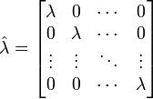 \hat{\lambda}    =   \begin{bmatrix}      \lambda & 0 & \cdots & 0 \\      0 & \lambda & \cdots & 0 \\      \vdots & \vdots & \ddots & \vdots \\      0 & 0 & \cdots & \lambda      \end{bmatrix}