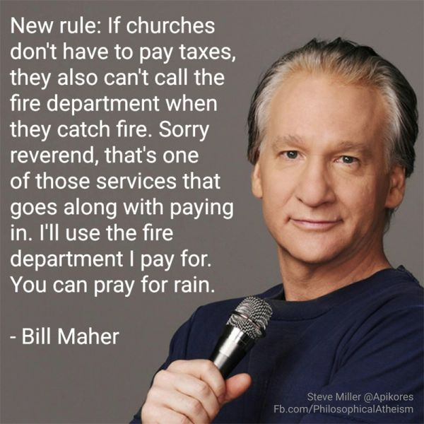 """New rule: If churches don't have to pay taxes, they also can't call the fire department when they catch fire. Sorry, Reverend, that's one of those..."