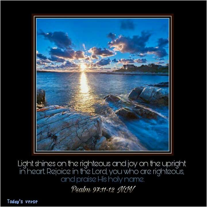 Psalm 97:11-12 NIV  Light shines on the righteous and joy on the upright in heart. Rejoice in the Lord , you who are righteous, and praise his holy name.