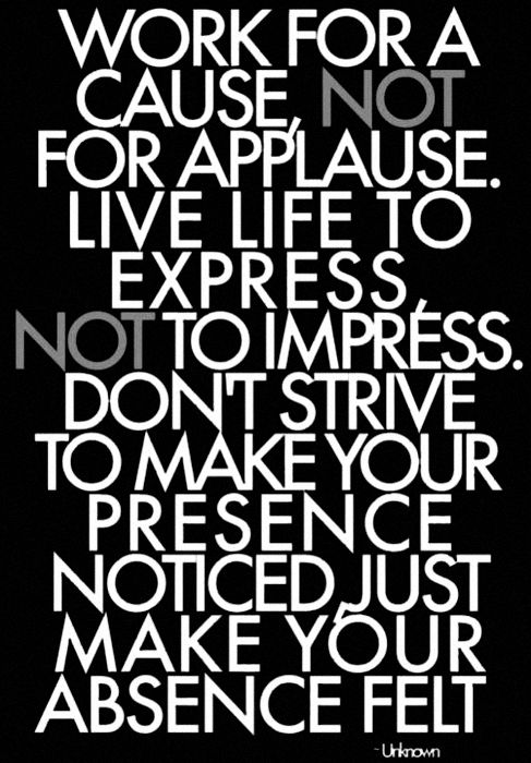 Oh wow, this is something to really think about.  And being in the music business, it's easy to work for applause, live to impress, and strive to make your presence noticed.   But with God's help, all can work for a cause, live to express, and love people so much that their absence is felt.