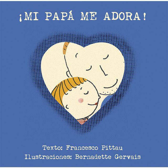 "Francesco Pittau / Bernadette Gervais. ""Mi papá me adora!"". Editorial Obelisco (2 a 6 años)"